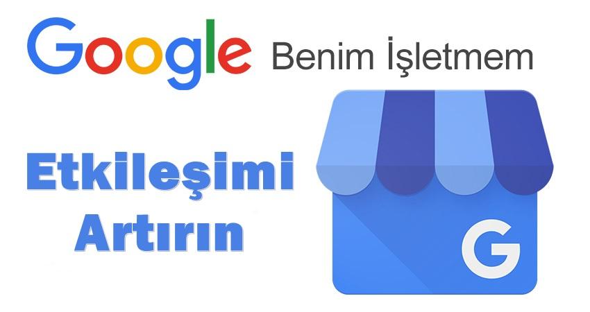 Google Benim İşletmem İle Etkileşimi Artırın