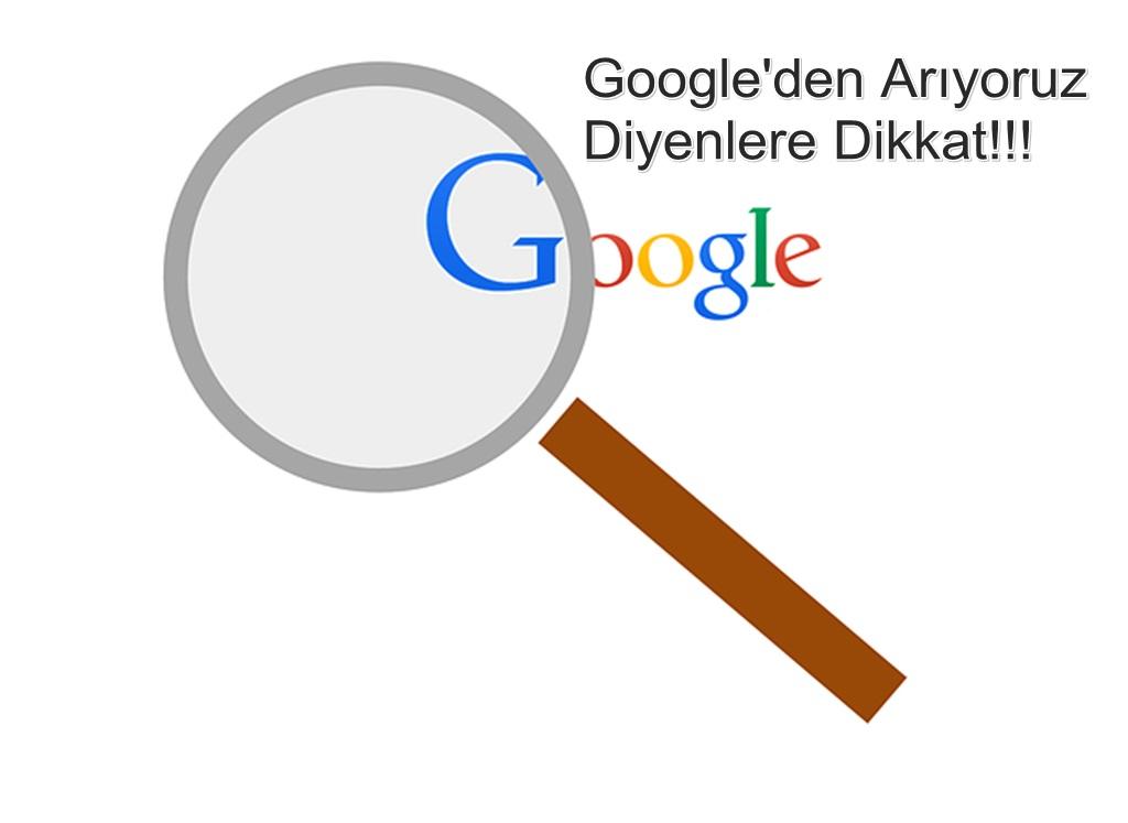 Google'den Arıyoruz Diye Arayanlara Dikkat